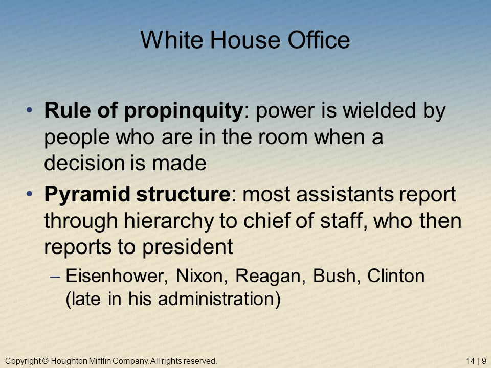 Copyright © Houghton Mifflin Company. All rights reserved.14 | 9 White House Office Rule of propinquity: power is wielded by people who are in the roo