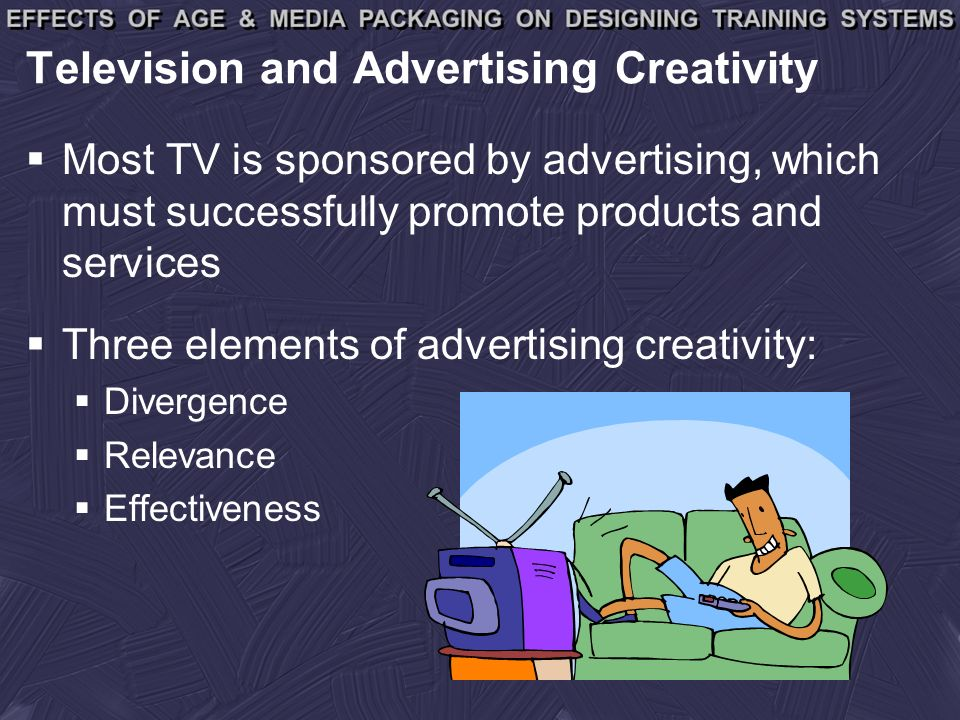 Television and Advertising Creativity Most TV is sponsored by advertising, which must successfully promote products and services Three elements of advertising creativity: Divergence Relevance Effectiveness