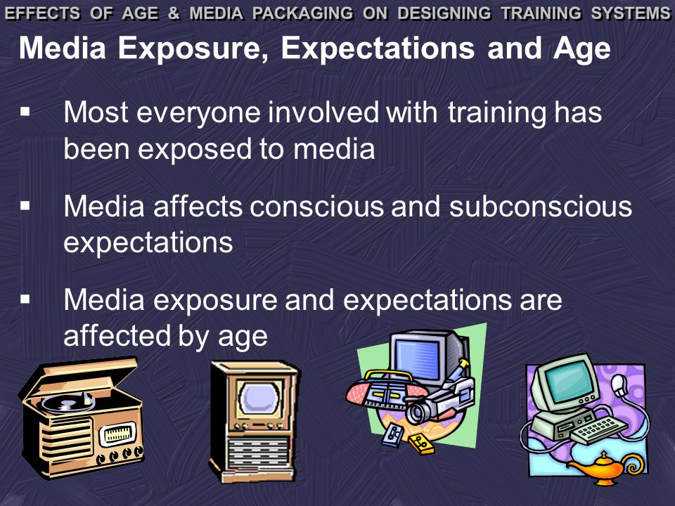 Media Exposure, Expectations and Age Most everyone involved with training has been exposed to media Media affects conscious and subconscious expectations Media exposure and expectations are affected by age