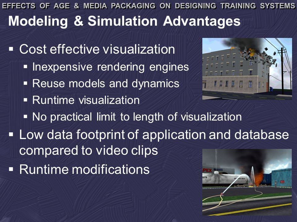 Modeling & Simulation Advantages Cost effective visualization Inexpensive rendering engines Reuse models and dynamics Runtime visualization No practical limit to length of visualization Low data footprint of application and database compared to video clips Runtime modifications