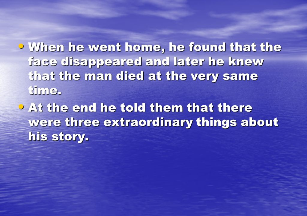 When he went home, he found that the face disappeared and later he knew that the man died at the very same time. When he went home, he found that the