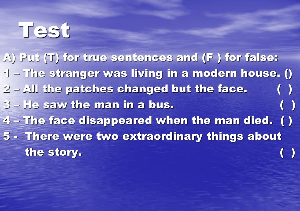 Test A) Put (T) for true sentences and (F ) for false: 1 – The stranger was living in a modern house. () 2 – All the patches changed but the face. ( )