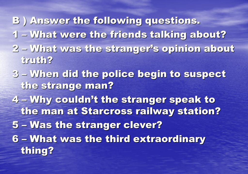B ) Answer the following questions. 1 – What were the friends talking about? 2 – What was the strangers opinion about truth? 3 – When did the police b