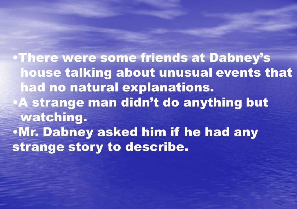 There were some friends at Dabneys house talking about unusual events that had no natural explanations. A strange man didnt do anything but watching.
