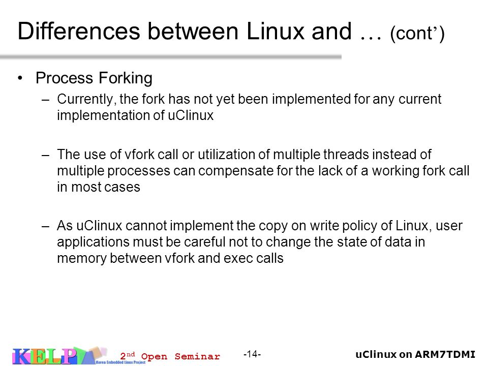 uClinux on ARM7TDMI 2 nd Open Seminar -14- Differences between Linux and … (cont ) Process Forking –Currently, the fork has not yet been implemented f