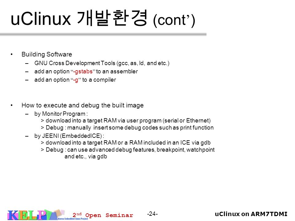 uClinux on ARM7TDMI 2 nd Open Seminar -24- uClinux (cont ) Building Software –GNU Cross Development Tools (gcc, as, ld, and etc.) –add an option -gsta