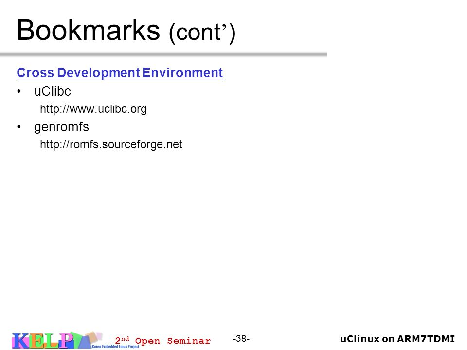 uClinux on ARM7TDMI 2 nd Open Seminar -38- Bookmarks (cont ) Cross Development Environment uClibc http://www.uclibc.org genromfs http://romfs.sourcefo