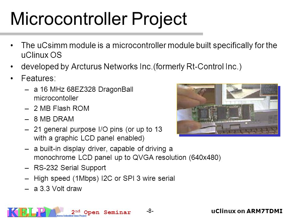 uClinux on ARM7TDMI 2 nd Open Seminar -8- Microcontroller Project The uCsimm module is a microcontroller module built specifically for the uClinux OS