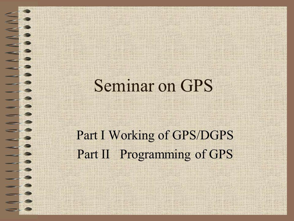 Seminar on GPS Part I Working of GPS/DGPS Part II Programming of GPS