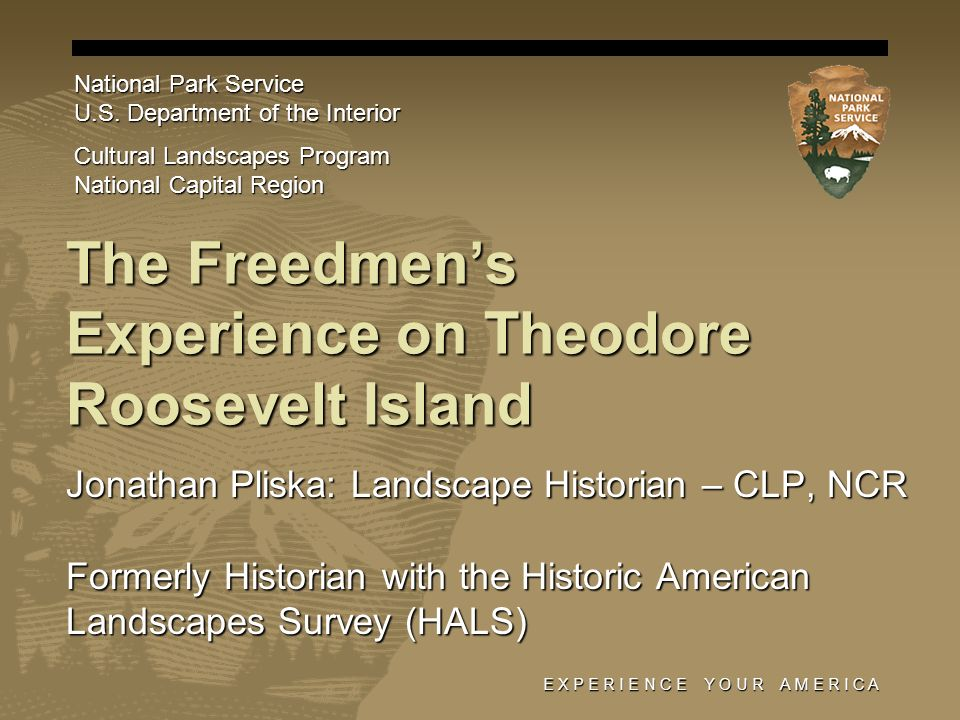 E X P E R I E N C E Y O U R A M E R I C A The Freedmens Experience on Theodore Roosevelt Island Jonathan Pliska: Landscape Historian – CLP, NCR Formerly Historian with the Historic American Landscapes Survey (HALS) National Park Service U.S.