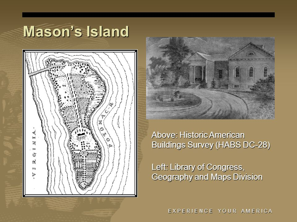 Masons Island E X P E R I E N C E Y O U R A M E R I C A Above: Historic American Buildings Survey (HABS DC-28) Left: Library of Congress, Geography and Maps Division