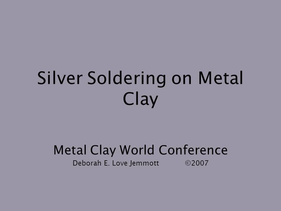 Silver Soldering on Metal Clay Metal Clay World Conference Deborah E. Love Jemmott©2007