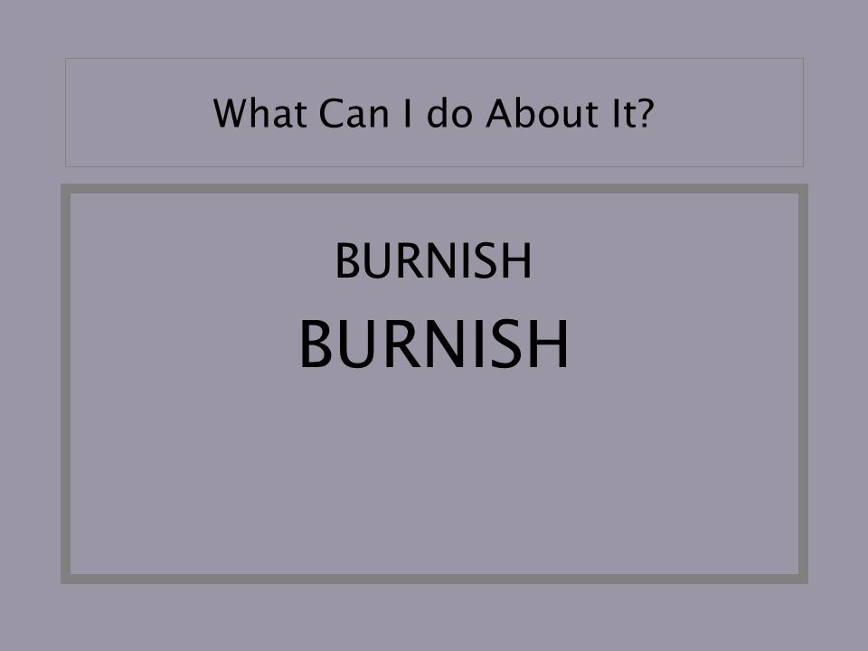What Can I do About It? BURNISH