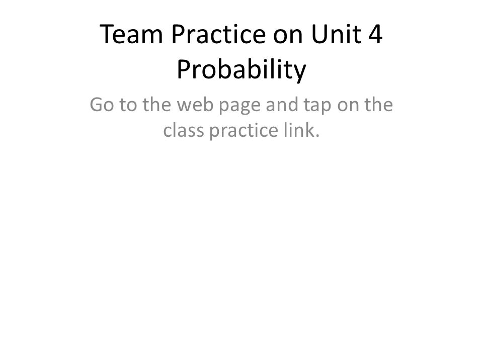 Team Practice on Unit 4 Probability Go to the web page and tap on the class practice link.