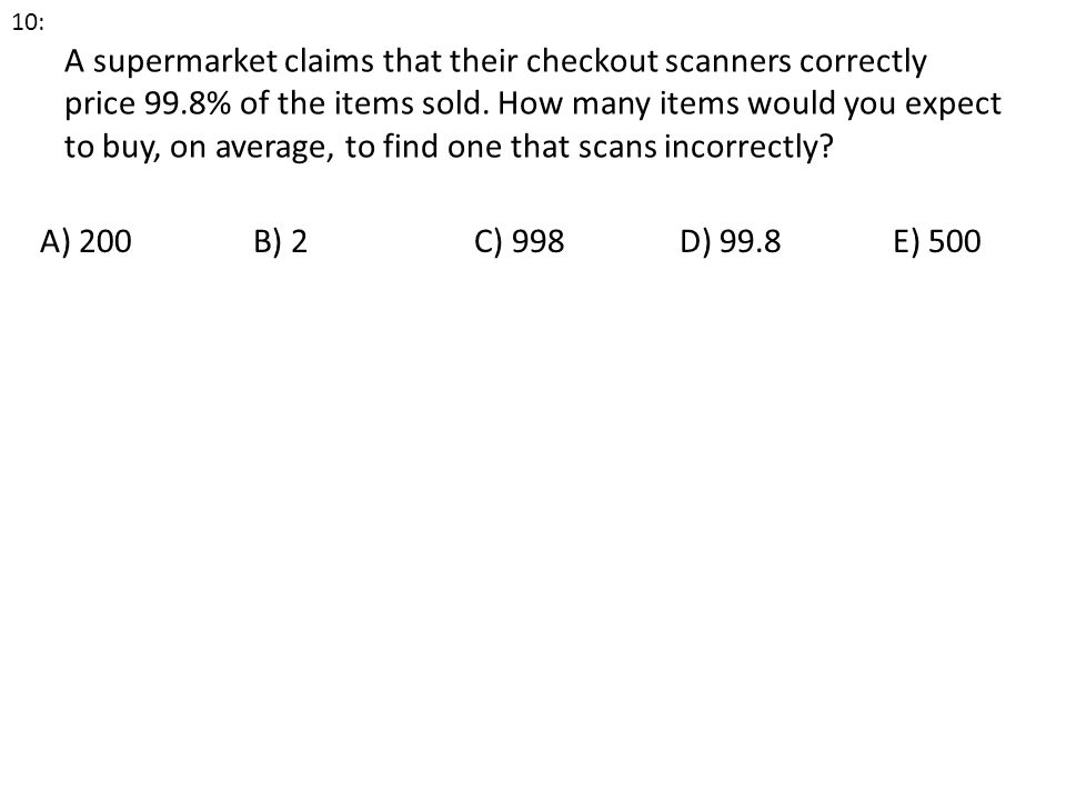 A supermarket claims that their checkout scanners correctly price 99.8% of the items sold. How many items would you expect to buy, on average, to find