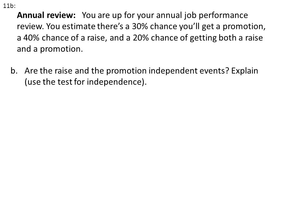 Annual review: You are up for your annual job performance review. You estimate theres a 30% chance youll get a promotion, a 40% chance of a raise, and