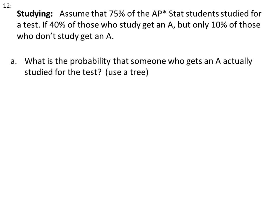 Studying: Assume that 75% of the AP* Stat students studied for a test. If 40% of those who study get an A, but only 10% of those who dont study get an