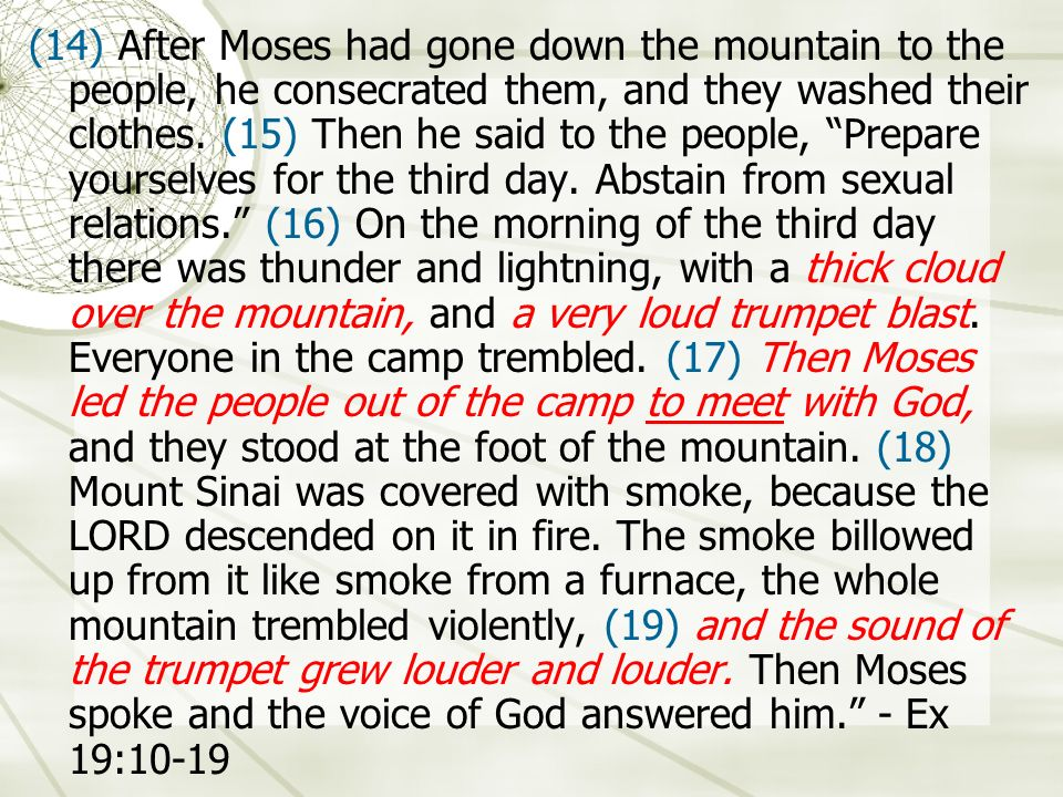 (14) After Moses had gone down the mountain to the people, he consecrated them, and they washed their clothes. (15) Then he said to the people, Prepar