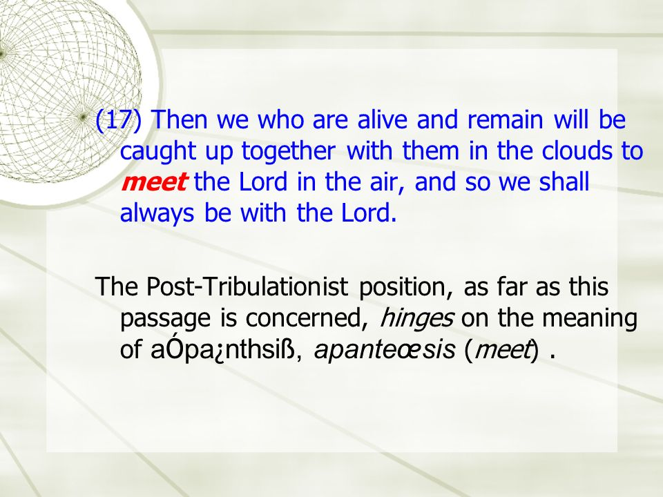 (17) Then we who are alive and remain will be caught up together with them in the clouds to meet the Lord in the air, and so we shall always be with t