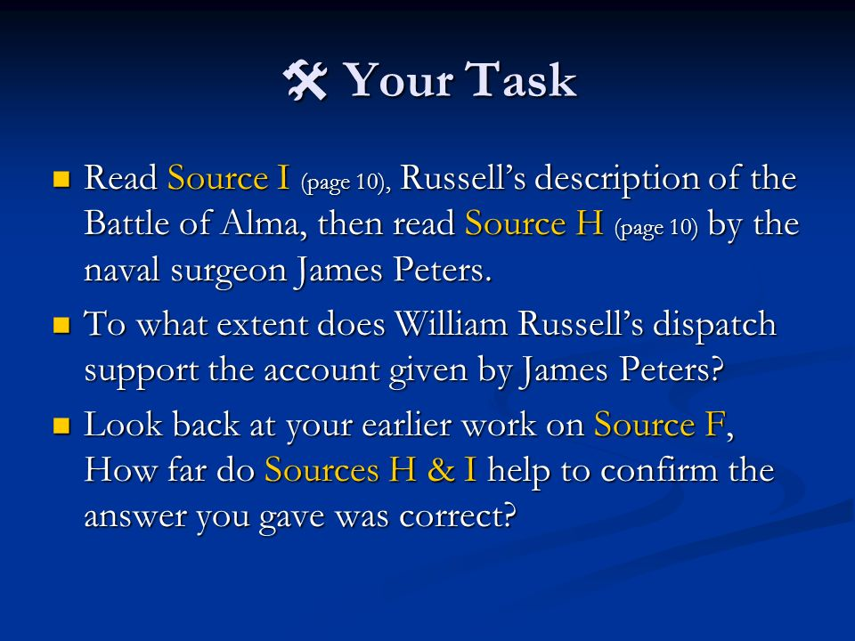 Your Task Your Task Read Source I (page 10), Russells description of the Battle of Alma, then read Source H (page 10) by the naval surgeon James Peters.