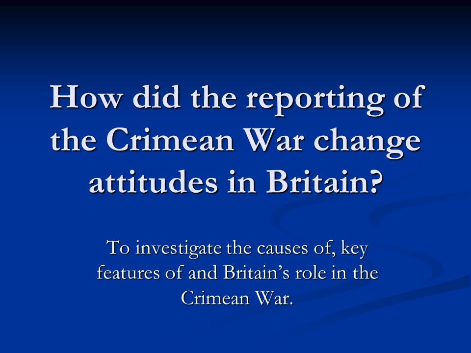 How did the reporting of the Crimean War change attitudes in Britain.