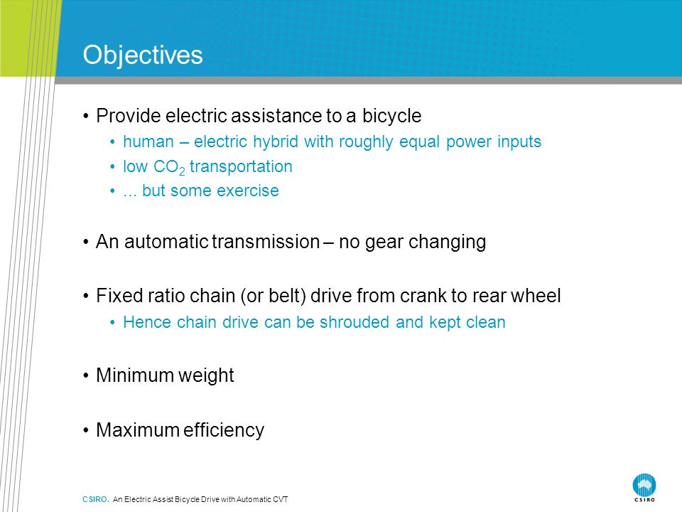 CSIRO. An Electric Assist Bicycle Drive with Automatic CVT Objectives Provide electric assistance to a bicycle human – electric hybrid with roughly eq