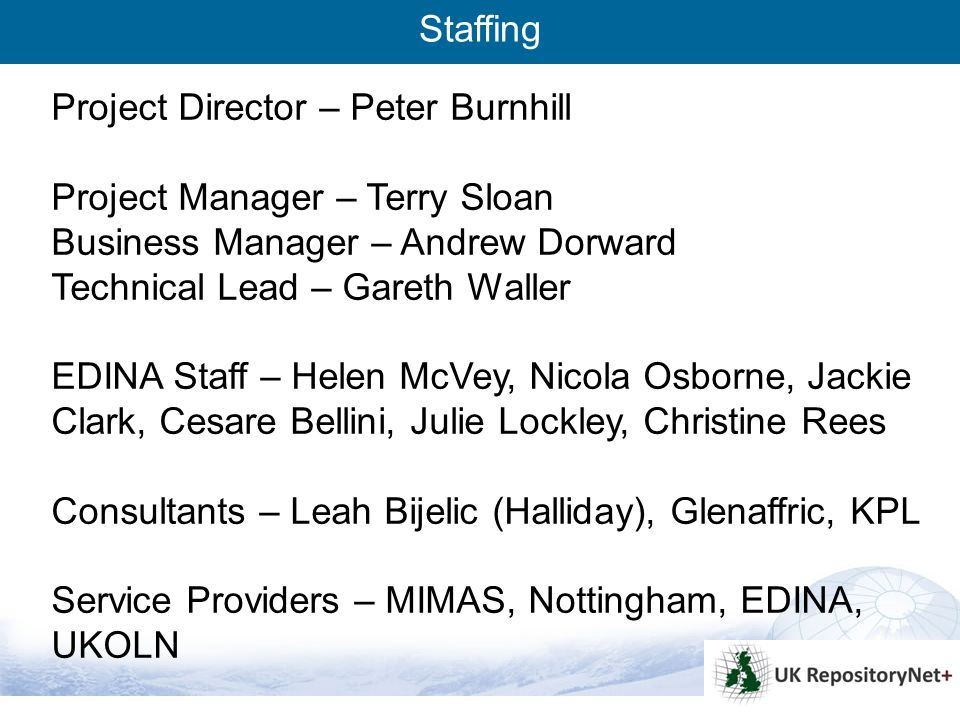 6 Project Director – Peter Burnhill Project Manager – Terry Sloan Business Manager – Andrew Dorward Technical Lead – Gareth Waller EDINA Staff – Helen McVey, Nicola Osborne, Jackie Clark, Cesare Bellini, Julie Lockley, Christine Rees Consultants – Leah Bijelic (Halliday), Glenaffric, KPL Service Providers – MIMAS, Nottingham, EDINA, UKOLN Staffing