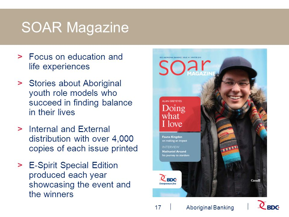 17Aboriginal Banking SOAR Magazine >Focus on education and life experiences >Stories about Aboriginal youth role models who succeed in finding balance in their lives >Internal and External distribution with over 4,000 copies of each issue printed >E-Spirit Special Edition produced each year showcasing the event and the winners