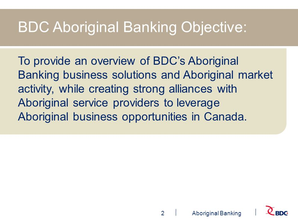 3Aboriginal Banking Aboriginal Banking Role >Create Awareness >Provide Expertise to BDC Employees & Liaise with Aboriginal Businesses >Create, Maintain and Enhance Alliances in the Aboriginal market