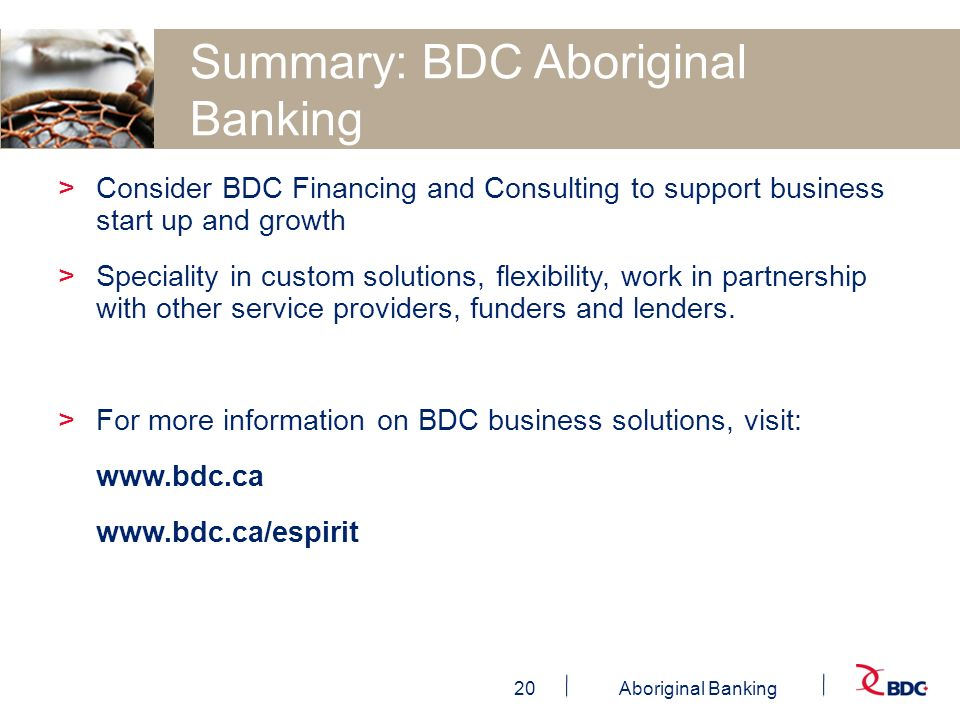 20Aboriginal Banking Summary: BDC Aboriginal Banking >Consider BDC Financing and Consulting to support business start up and growth >Speciality in custom solutions, flexibility, work in partnership with other service providers, funders and lenders.