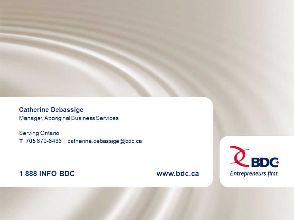 1 888 INFO BDCwww.bdc.ca Catherine Debassige Manager, Aboriginal Business Services Serving Ontario T 705 670-6486 catherine.debassige@bdc.ca