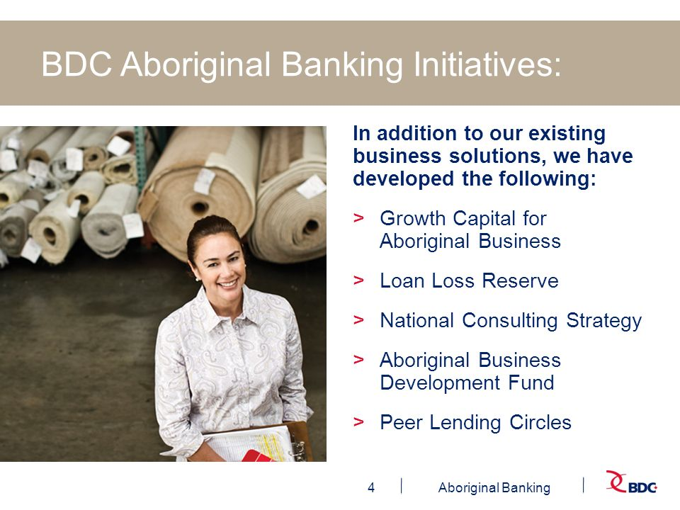 4Aboriginal Banking BDC Aboriginal Banking Initiatives: In addition to our existing business solutions, we have developed the following: >Growth Capital for Aboriginal Business >Loan Loss Reserve >National Consulting Strategy >Aboriginal Business Development Fund >Peer Lending Circles