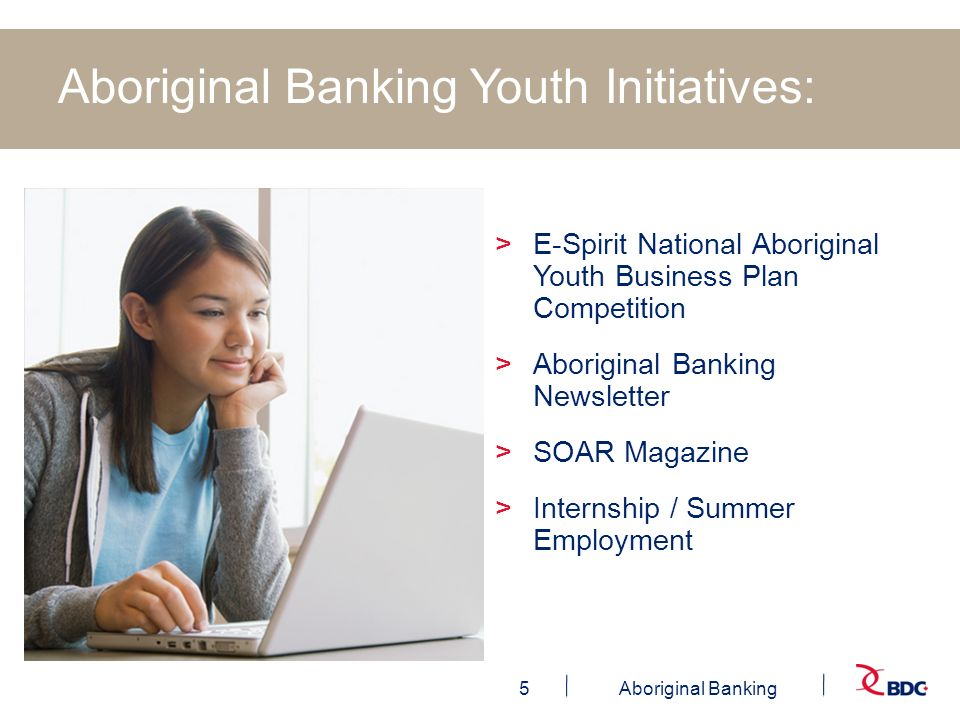 5Aboriginal Banking Aboriginal Banking Youth Initiatives: >E-Spirit National Aboriginal Youth Business Plan Competition >Aboriginal Banking Newsletter