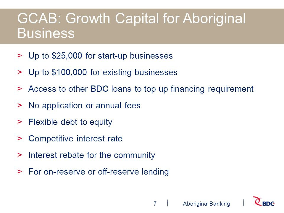 7Aboriginal Banking GCAB: Growth Capital for Aboriginal Business >Up to $25,000 for start-up businesses >Up to $100,000 for existing businesses >Acces