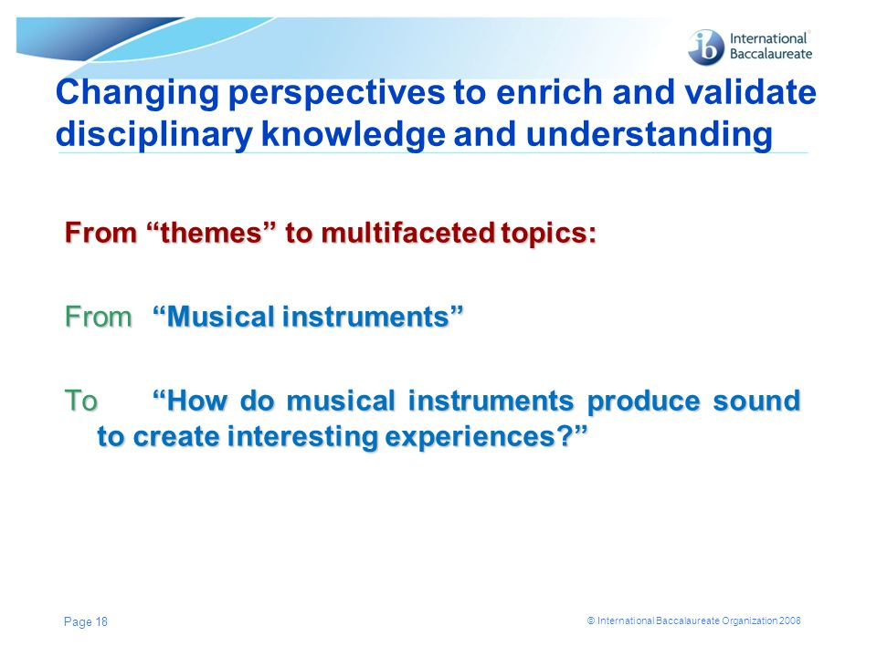 © International Baccalaureate Organization 2008 From themes to multifaceted topics: From Musical instruments To How do musical instruments produce sou