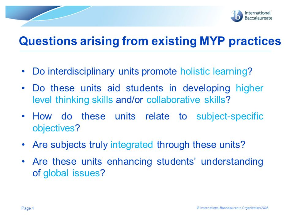 © International Baccalaureate Organization 2008 Questions arising from existing MYP practices Do interdisciplinary units promote holistic learning? Do