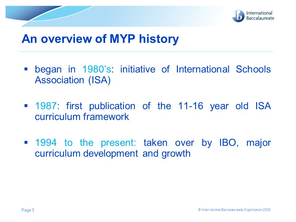 © International Baccalaureate Organization 2008 An overview of MYP history began in 1980s: initiative of International Schools Association (ISA) 1987: