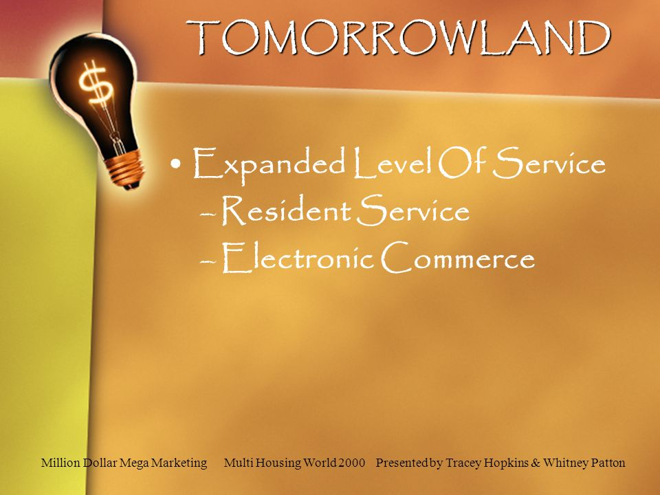 Million Dollar Mega Marketing Multi Housing World 2000 Presented by Tracey Hopkins & Whitney PattonTOMORROWLAND Expanded Level Of Service –Resident Service –Electronic Commerce