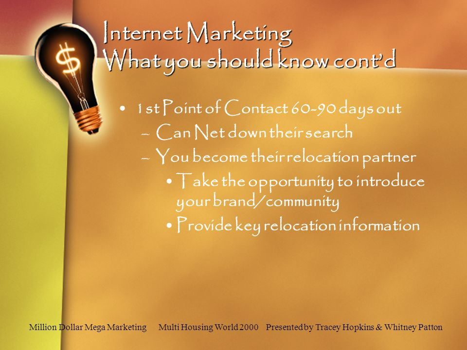 Million Dollar Mega Marketing Multi Housing World 2000 Presented by Tracey Hopkins & Whitney Patton Internet Marketing What you should know contd 1st Point of Contact 60-90 days out –Can Net down their search –You become their relocation partner Take the opportunity to introduce your brand/community Provide key relocation information