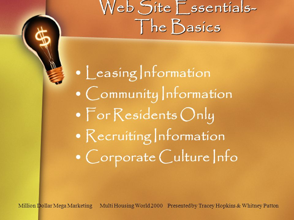 Million Dollar Mega Marketing Multi Housing World 2000 Presented by Tracey Hopkins & Whitney Patton Web Site Essentials- The Basics Leasing Information Community Information For Residents Only Recruiting Information Corporate Culture Info