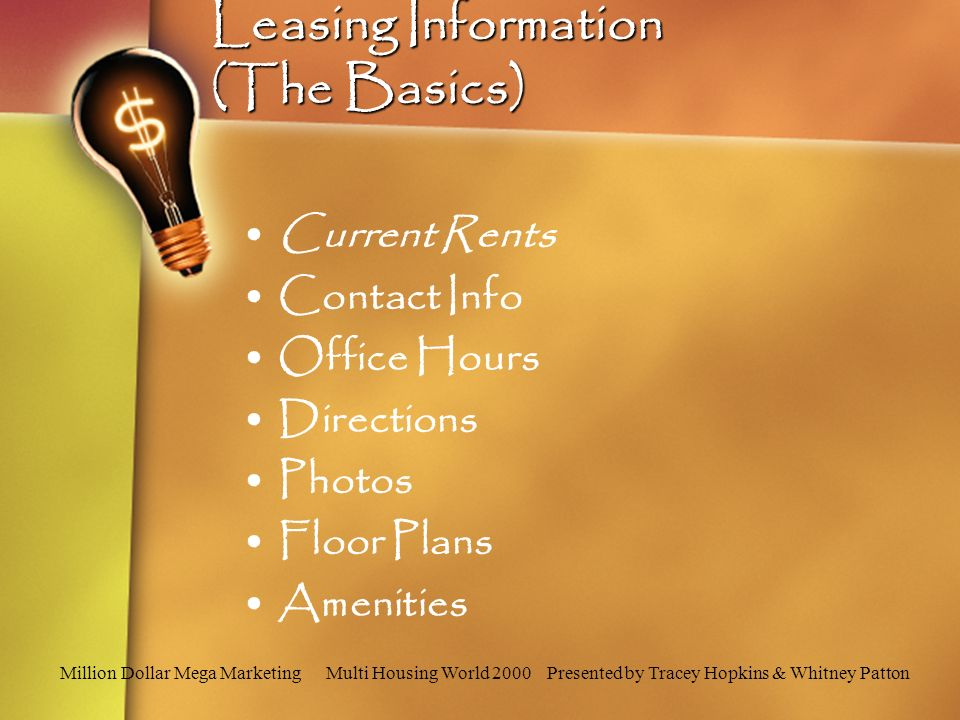 Million Dollar Mega Marketing Multi Housing World 2000 Presented by Tracey Hopkins & Whitney Patton Leasing Information (The Basics) Current Rents Contact Info Office Hours Directions Photos Floor Plans Amenities