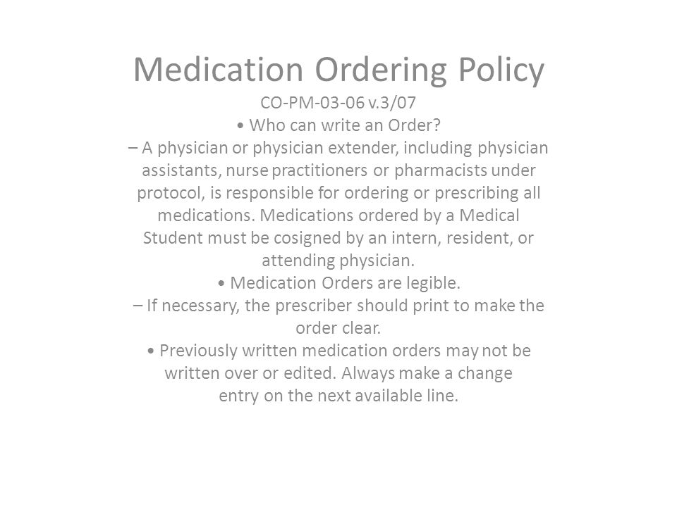 Medication Ordering Policy CO-PM-03-06 v.3/07 Who can write an Order? – A physician or physician extender, including physician assistants, nurse pract