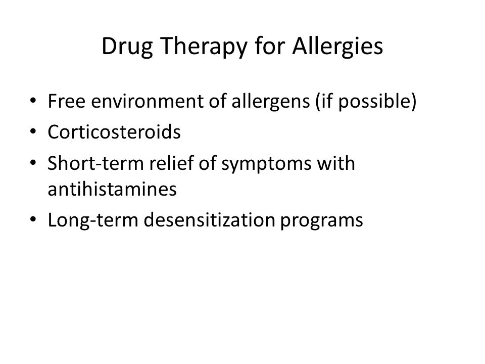 Drug Therapy for Allergies Free environment of allergens (if possible) Corticosteroids Short-term relief of symptoms with antihistamines Long-term desensitization programs