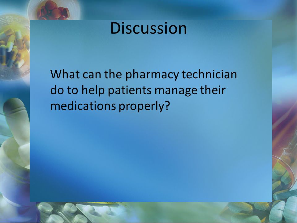 Discussion What can the pharmacy technician do to help patients manage their medications properly?