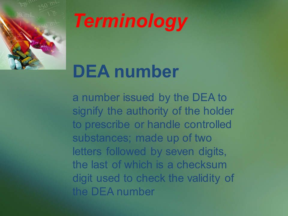 Terminology a number issued by the DEA to signify the authority of the holder to prescribe or handle controlled substances; made up of two letters followed by seven digits, the last of which is a checksum digit used to check the validity of the DEA number DEA number
