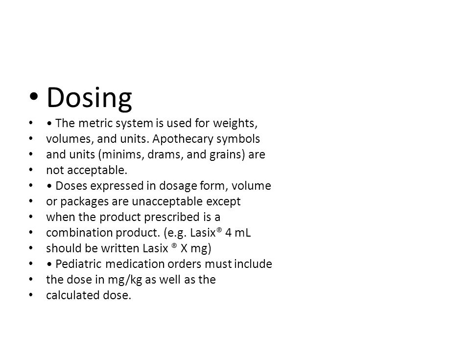 Dosing The metric system is used for weights, volumes, and units. Apothecary symbols and units (minims, drams, and grains) are not acceptable. Doses e