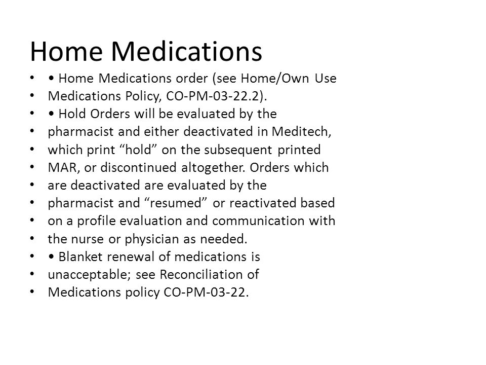 Home Medications Home Medications order (see Home/Own Use Medications Policy, CO-PM-03-22.2). Hold Orders will be evaluated by the pharmacist and eith