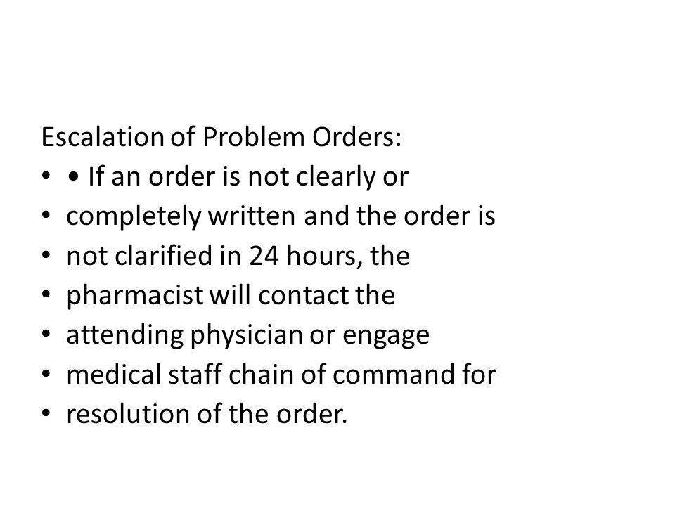 Escalation of Problem Orders: If an order is not clearly or completely written and the order is not clarified in 24 hours, the pharmacist will contact the attending physician or engage medical staff chain of command for resolution of the order.