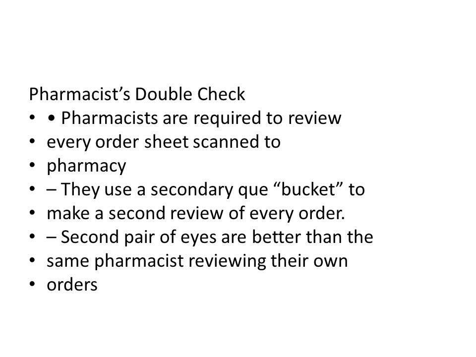 Pharmacists Double Check Pharmacists are required to review every order sheet scanned to pharmacy – They use a secondary que bucket to make a second r