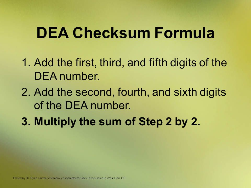 DEA Checksum Formula 1.Add the first, third, and fifth digits of the DEA number. 2.Add the second, fourth, and sixth digits of the DEA number. 3.Multi